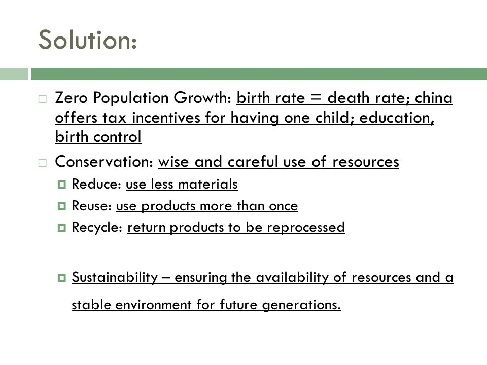 Solution: Zero Population Growth: birth rate = death rate; china offers tax incentives for having one child; education, birth control.
