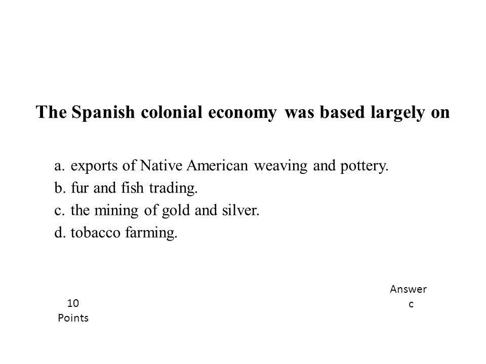 The Spanish colonial economy was based largely on
