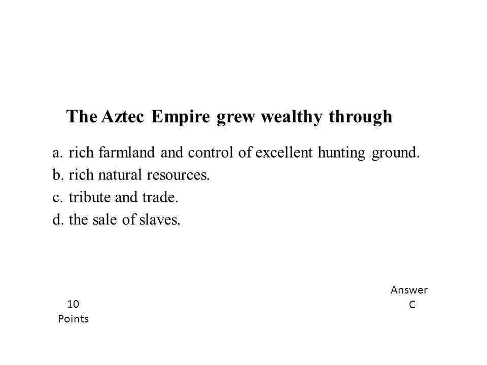 The Aztec Empire grew wealthy through