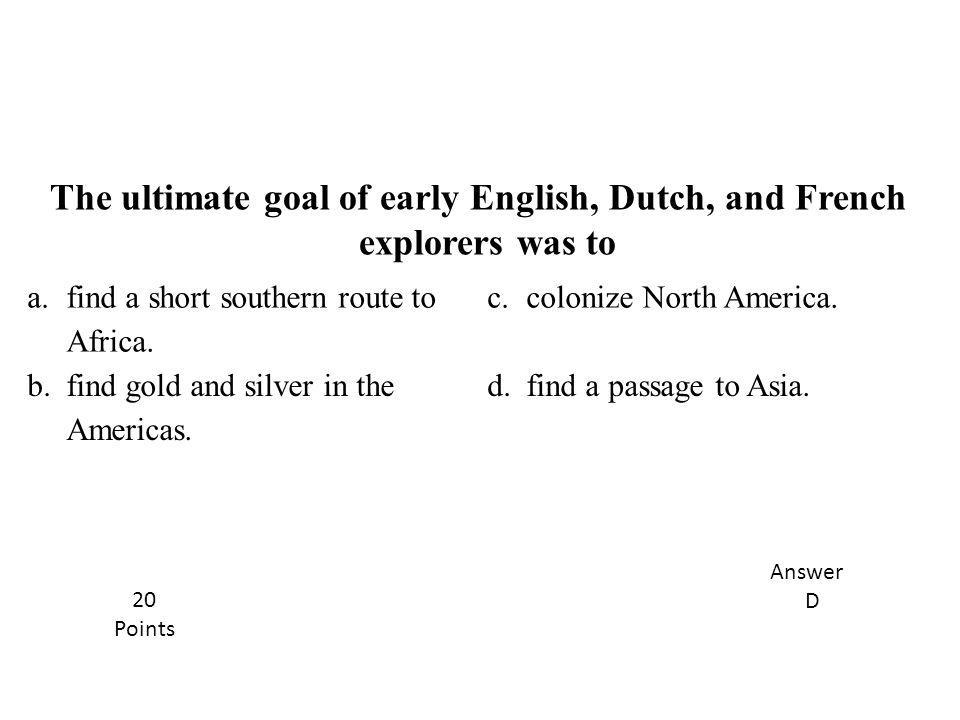 The ultimate goal of early English, Dutch, and French explorers was to