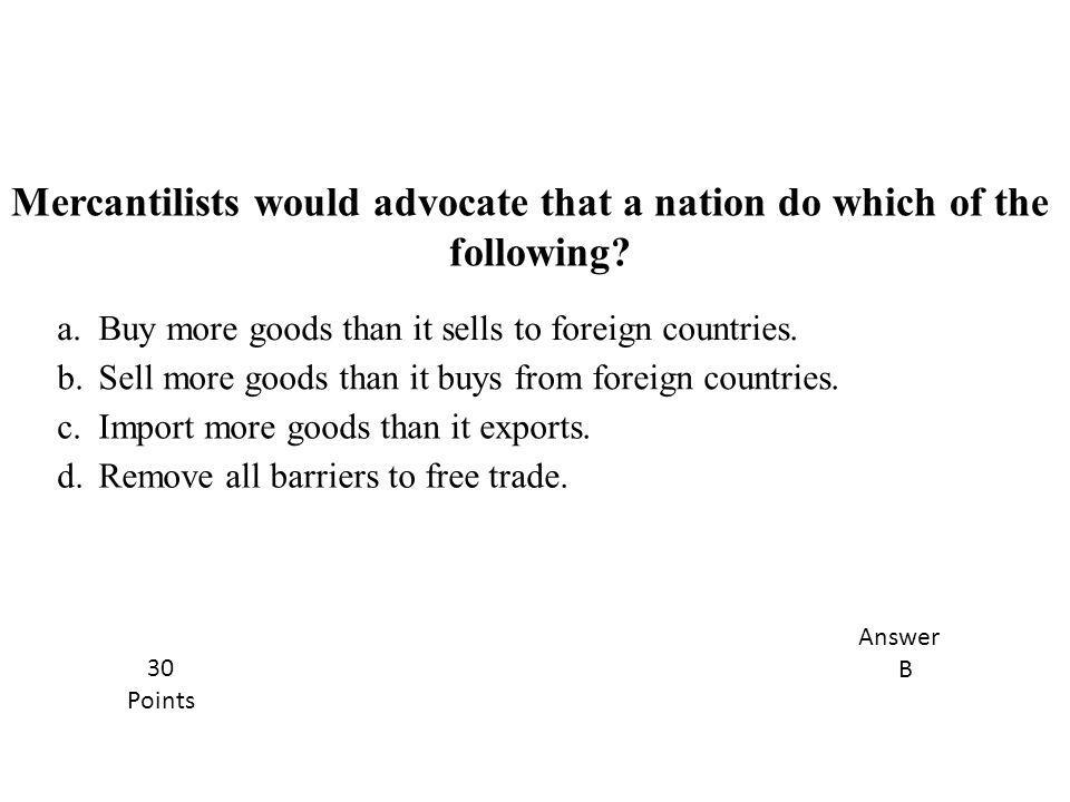 Mercantilists would advocate that a nation do which of the following