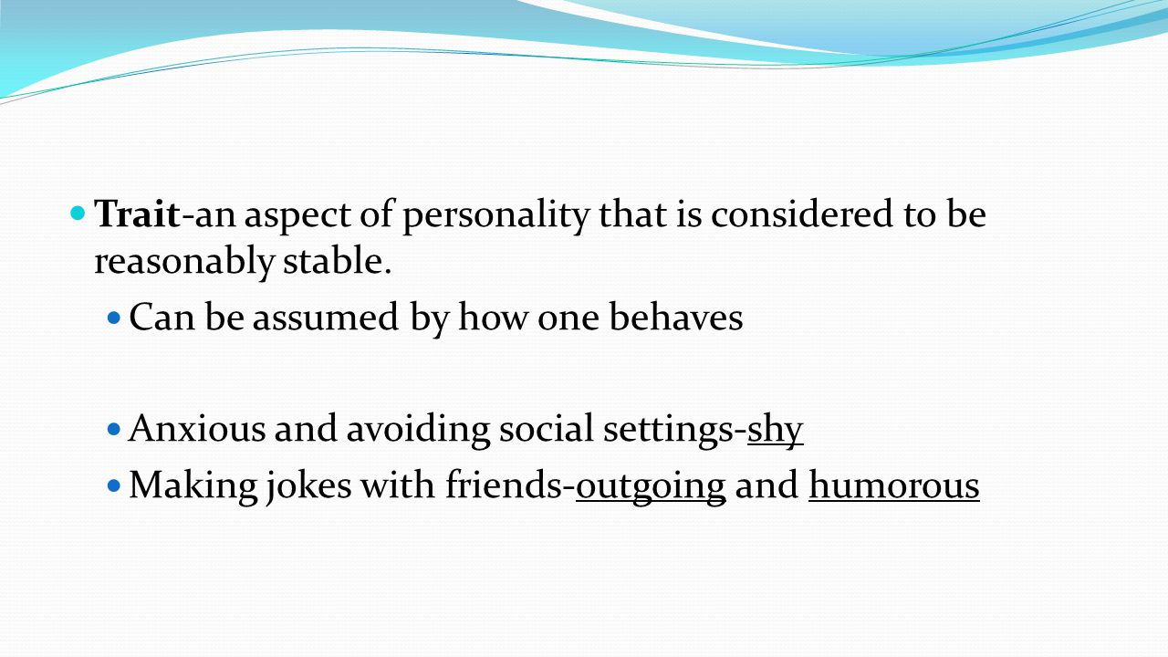Trait-an aspect of personality that is considered to be reasonably stable.