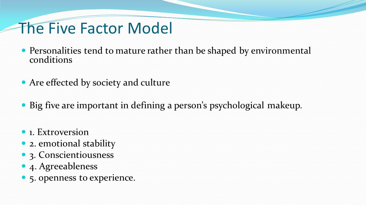 The Five Factor Model Personalities tend to mature rather than be shaped by environmental conditions.