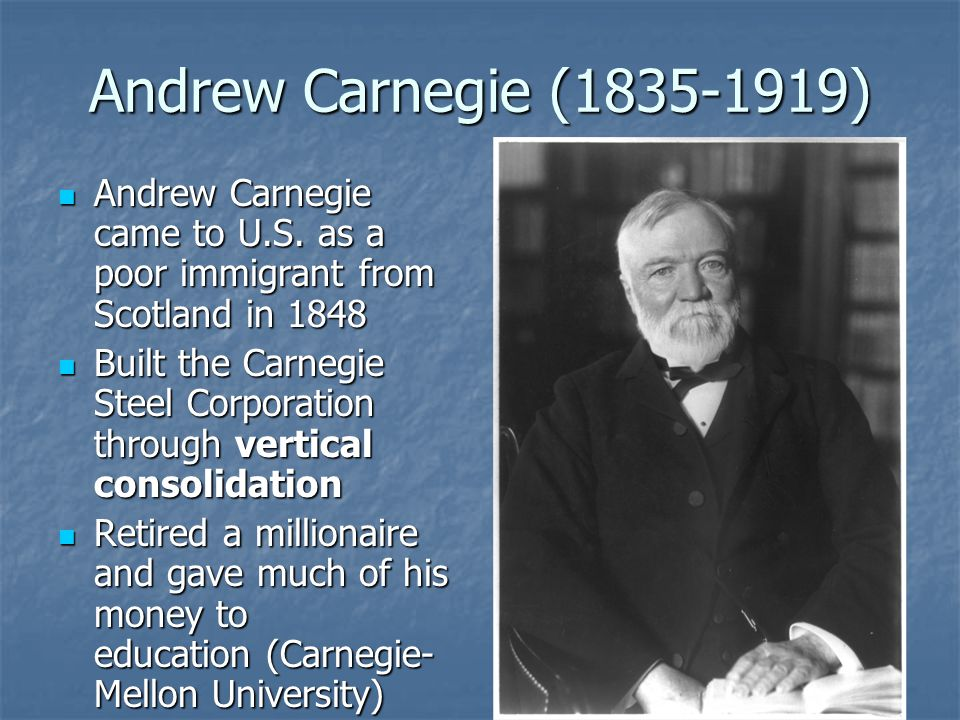 Andrew Carnegie (1835-1919) Andrew Carnegie came to U.S. as a poor immigrant from Scotland in 1848.