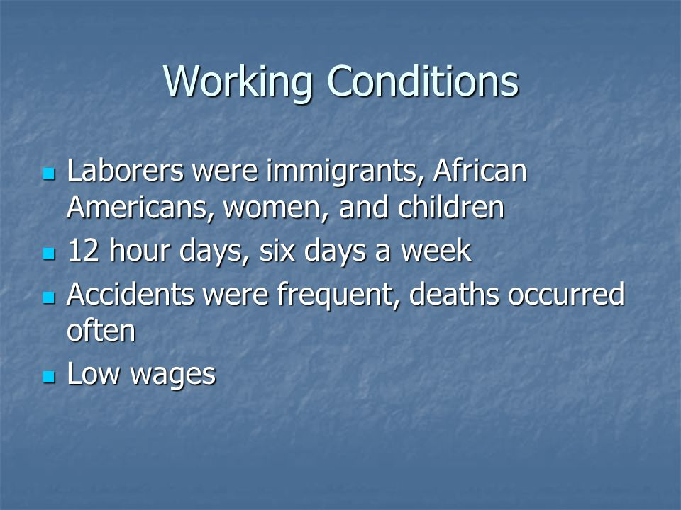 Working Conditions Laborers were immigrants, African Americans, women, and children. 12 hour days, six days a week.