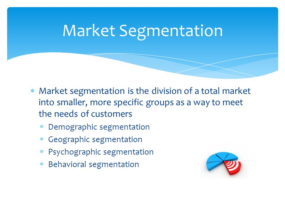 Market Segmentation Market segmentation is the division of a total market into smaller, more specific groups as a way to meet the needs of customers.