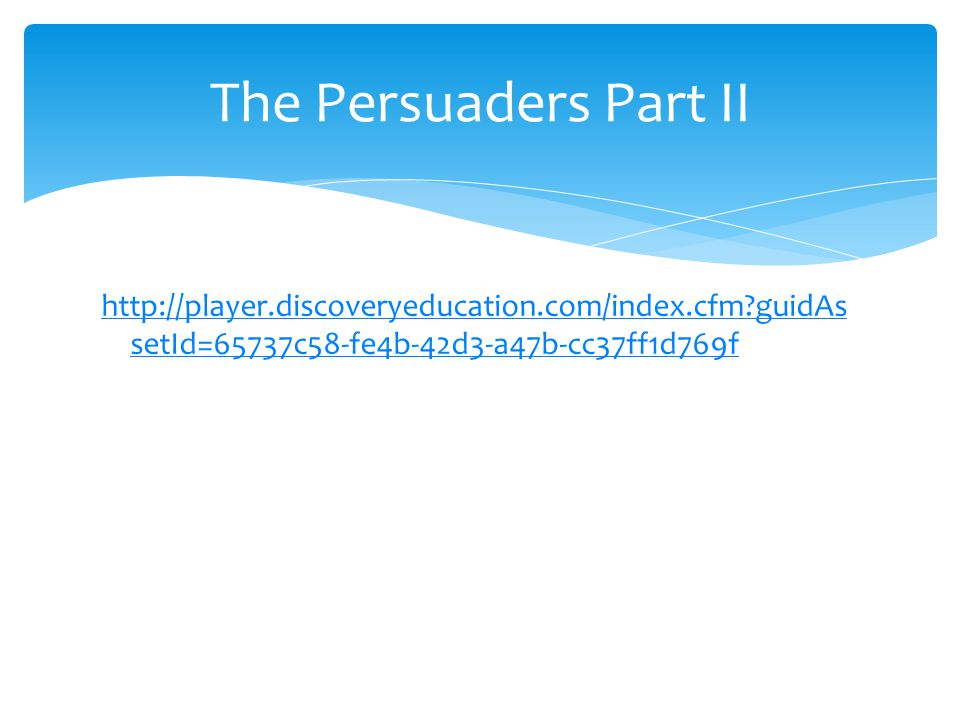 The Persuaders Part II http://player.discoveryeducation.com/index.cfm guidAssetId=65737c58-fe4b-42d3-a47b-cc37ff1d769f.