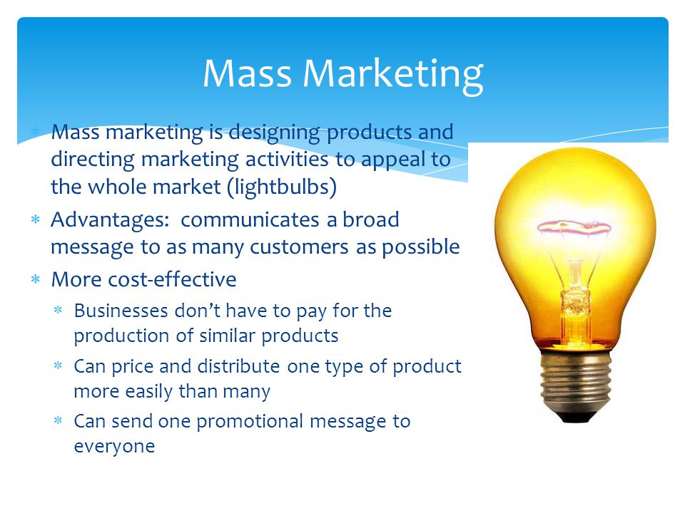 Mass Marketing Mass marketing is designing products and directing marketing activities to appeal to the whole market (lightbulbs)