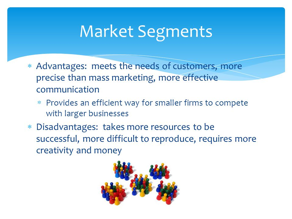 Market Segments Advantages: meets the needs of customers, more precise than mass marketing, more effective communication.