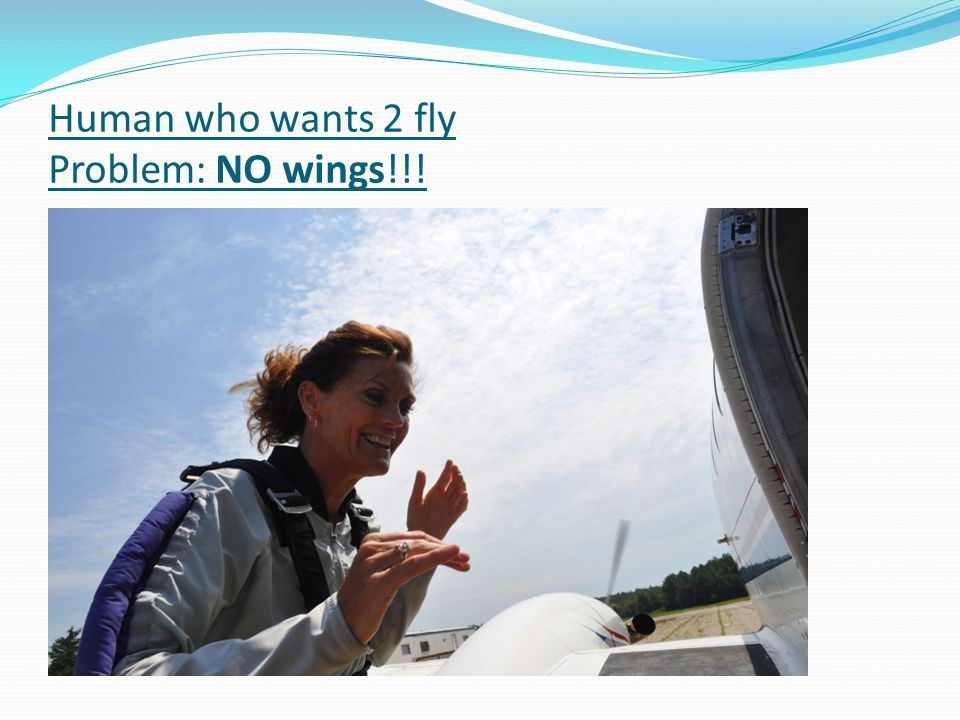 Human who wants 2 fly Problem: NO wings!!!