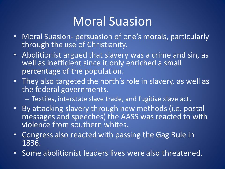Moral Suasion Moral Suasion- persuasion of one's morals, particularly through the use of Christianity.
