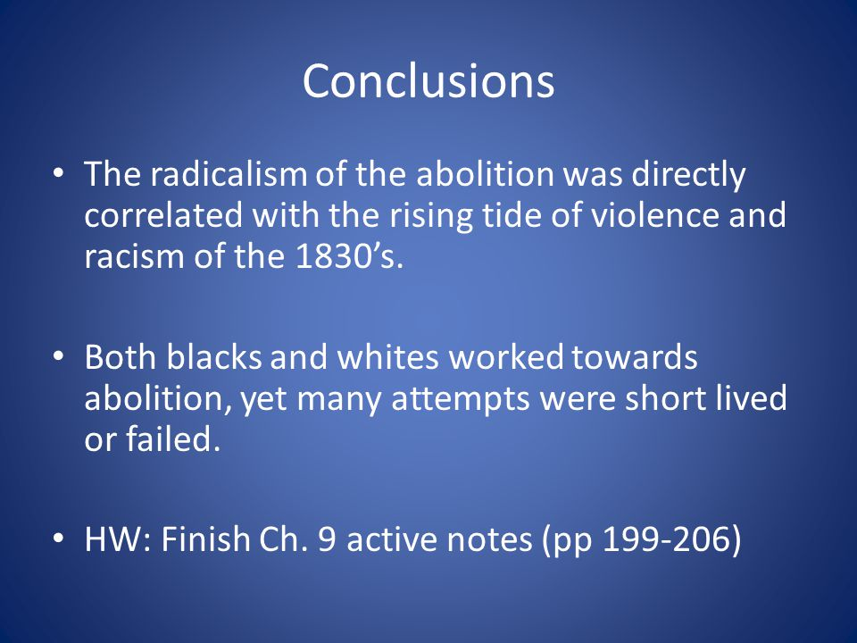 Conclusions The radicalism of the abolition was directly correlated with the rising tide of violence and racism of the 1830's.