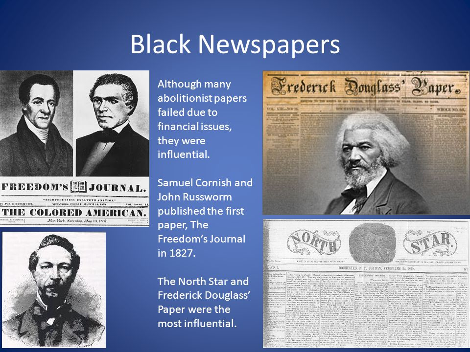 Black Newspapers Although many abolitionist papers failed due to financial issues, they were influential.