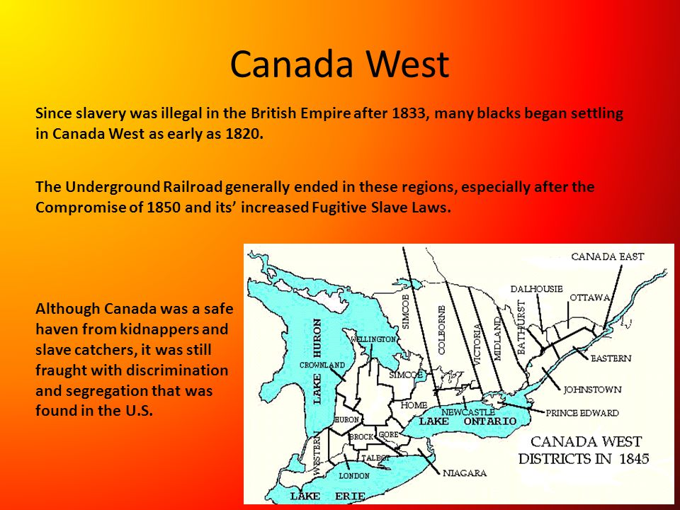 Canada West Since slavery was illegal in the British Empire after 1833, many blacks began settling in Canada West as early as 1820.