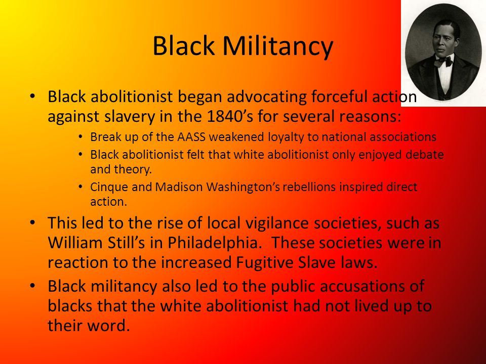 Black Militancy Black abolitionist began advocating forceful action against slavery in the 1840's for several reasons: