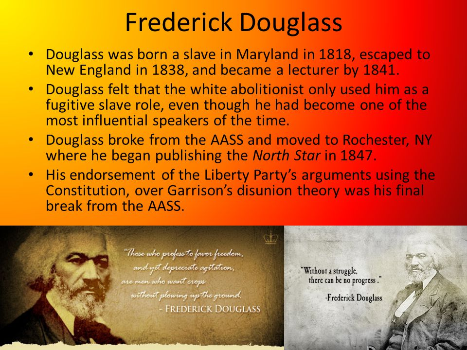 Frederick Douglass Douglass was born a slave in Maryland in 1818, escaped to New England in 1838, and became a lecturer by 1841.