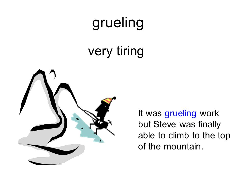 grueling very tiring.