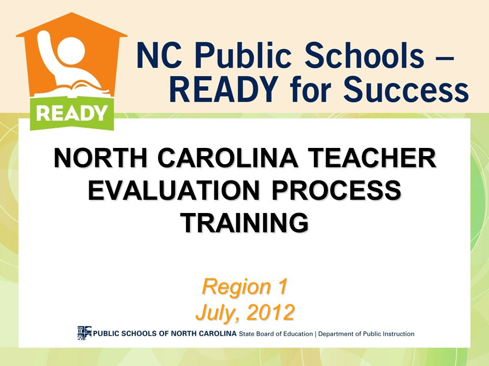 NORTH CAROLINA TEACHER EVALUATION PROCESS TRAINING Region 1 July, 2012