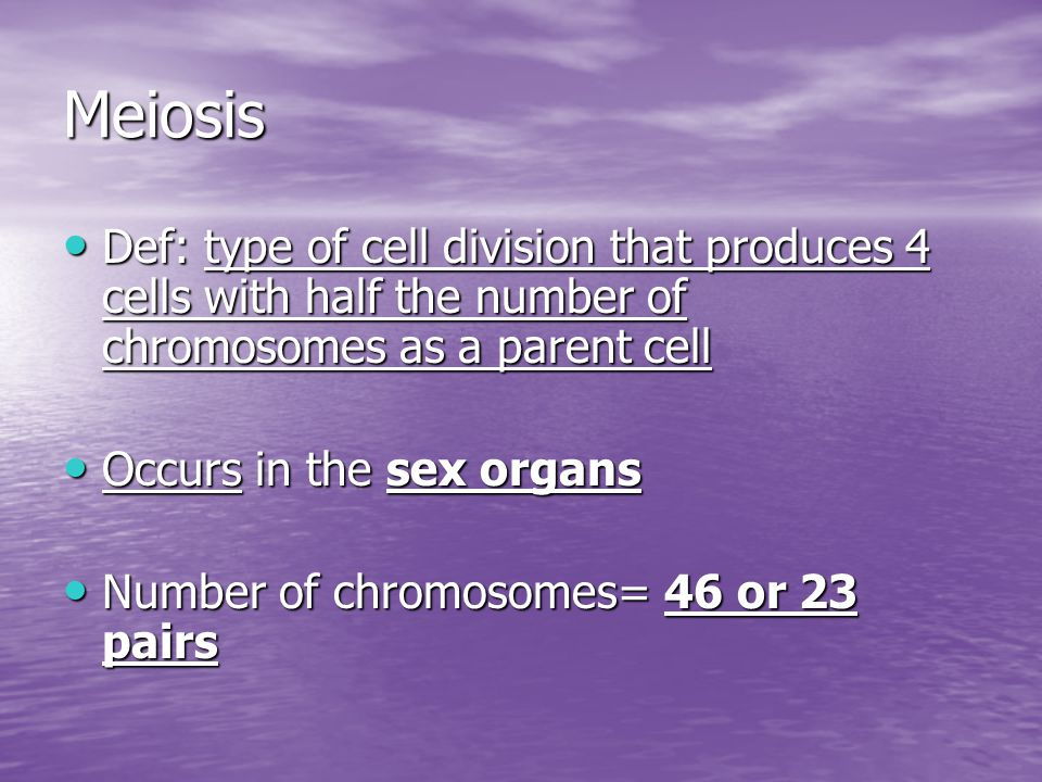 Meiosis Def: type of cell division that produces 4 cells with half the number of chromosomes as a parent cell.