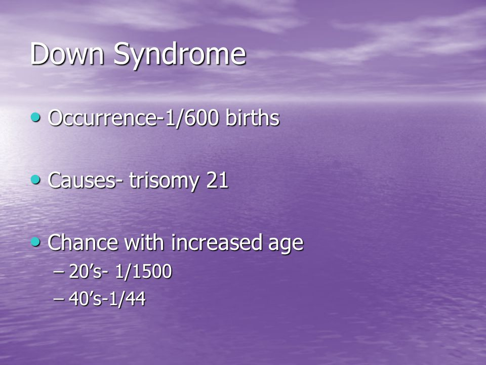 Down Syndrome Occurrence-1/600 births Causes- trisomy 21
