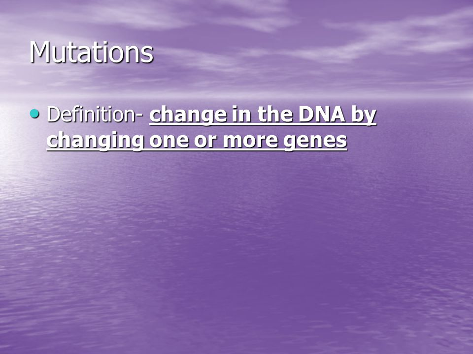 Mutations Definition- change in the DNA by changing one or more genes