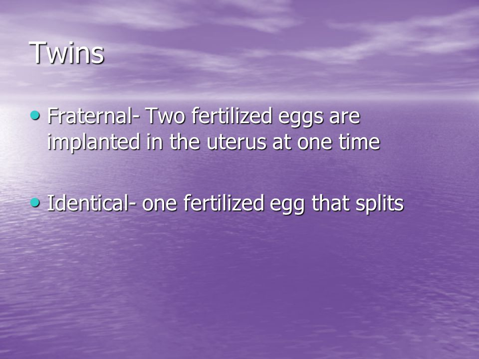 Twins Fraternal- Two fertilized eggs are implanted in the uterus at one time.