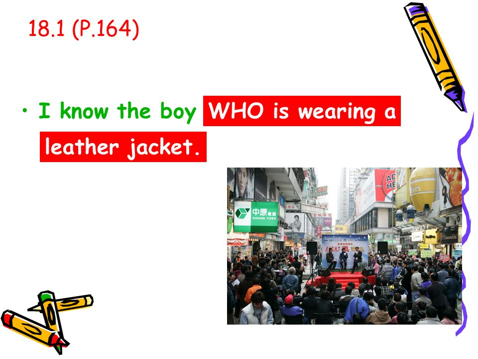 18.1 (P.164) I know the boy . WHO is wearing a leather jacket.