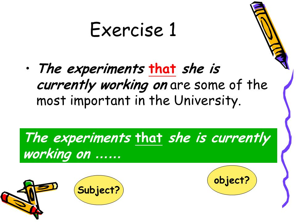 Exercise 1 The experiments that she is currently working on are some of the most important in the University.