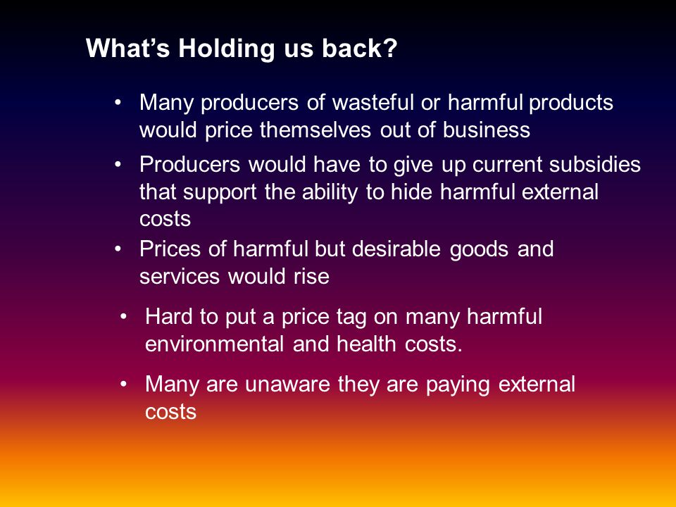 What's Holding us back Many producers of wasteful or harmful products would price themselves out of business.