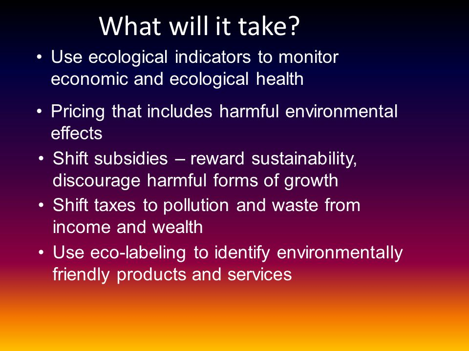 What will it take Use ecological indicators to monitor economic and ecological health. Pricing that includes harmful environmental effects.