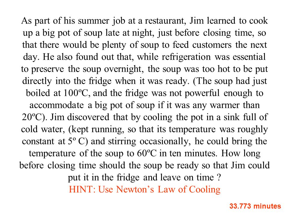 As part of his summer job at a restaurant, Jim learned to cook up a big pot of soup late at night, just before closing time, so that there would be plenty of soup to feed customers the next day. He also found out that, while refrigeration was essential to preserve the soup overnight, the soup was too hot to be put directly into the fridge when it was ready. (The soup had just boiled at 100ºC, and the fridge was not powerful enough to accommodate a big pot of soup if it was any warmer than 20ºC). Jim discovered that by cooling the pot in a sink full of cold water, (kept running, so that its temperature was roughly constant at 5º C) and stirring occasionally, he could bring the temperature of the soup to 60ºC in ten minutes. How long before closing time should the soup be ready so that Jim could put it in the fridge and leave on time HINT: Use Newton's Law of Cooling
