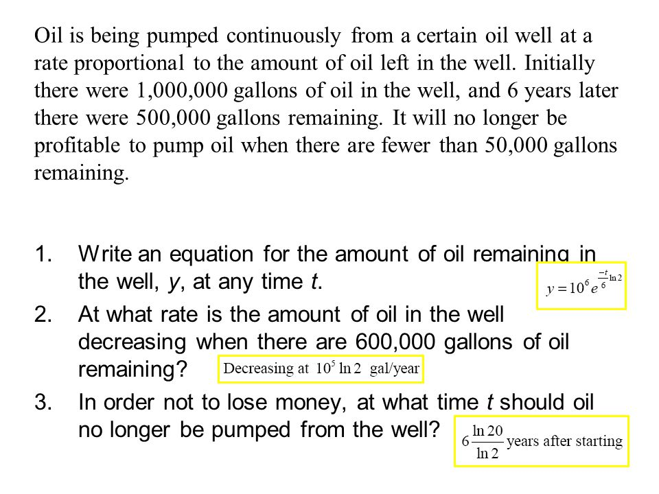 Oil is being pumped continuously from a certain oil well at a rate proportional to the amount of oil left in the well. Initially there were 1,000,000 gallons of oil in the well, and 6 years later there were 500,000 gallons remaining. It will no longer be profitable to pump oil when there are fewer than 50,000 gallons remaining.