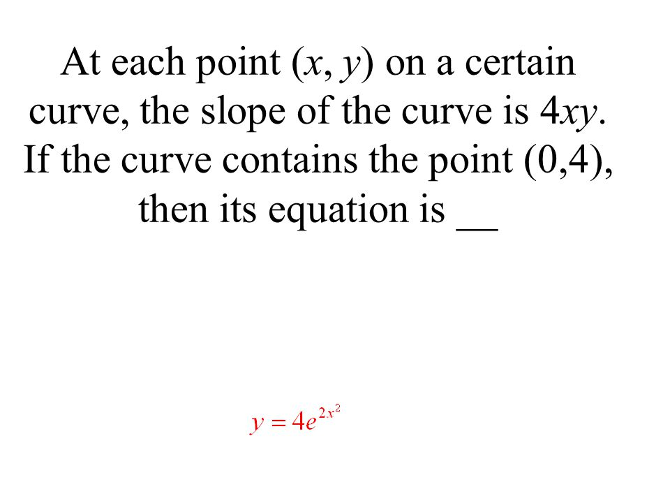 At each point (x, y) on a certain curve, the slope of the curve is 4xy