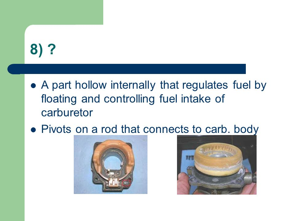 8) A part hollow internally that regulates fuel by floating and controlling fuel intake of carburetor.