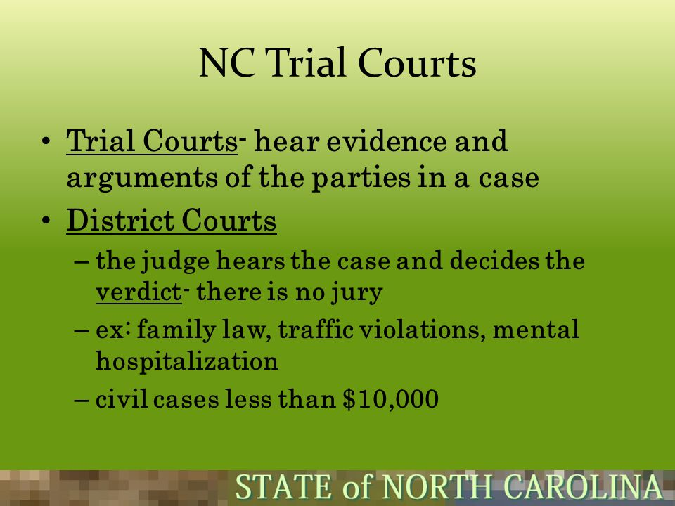 NC Trial Courts Trial Courts- hear evidence and arguments of the parties in a case. District Courts.