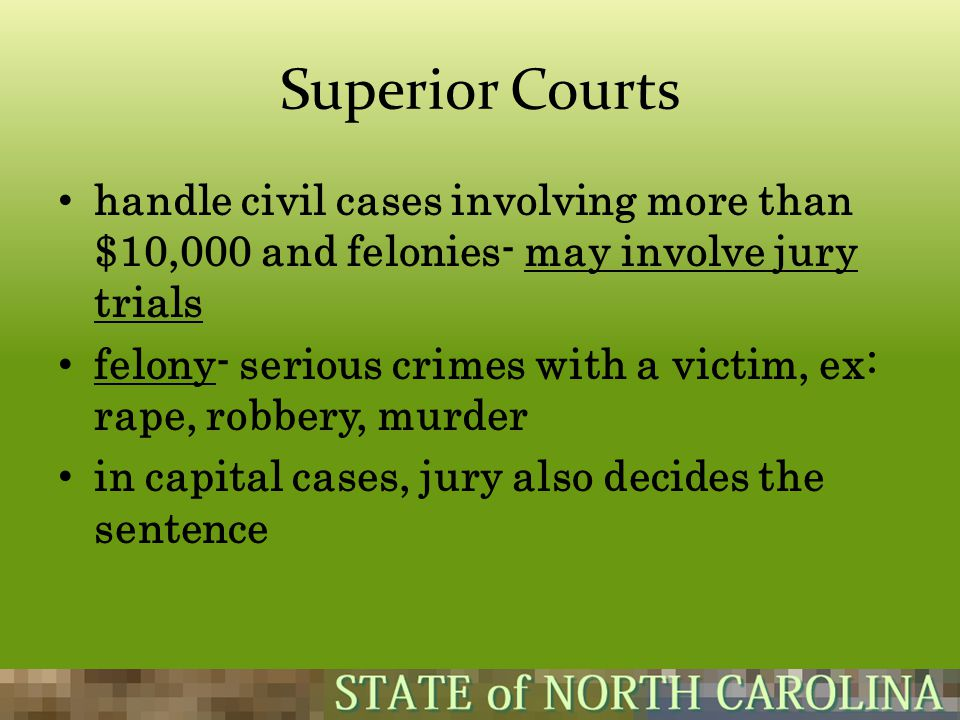 Superior Courts handle civil cases involving more than $10,000 and felonies- may involve jury trials.
