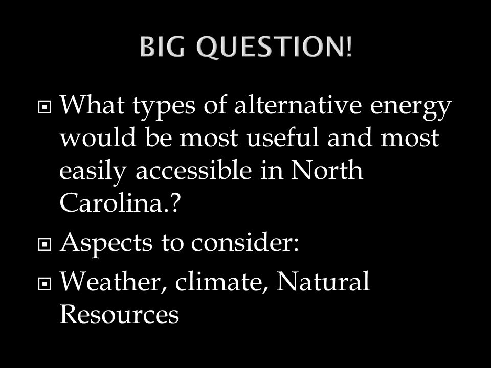 BIG QUESTION! What types of alternative energy would be most useful and most easily accessible in North Carolina.