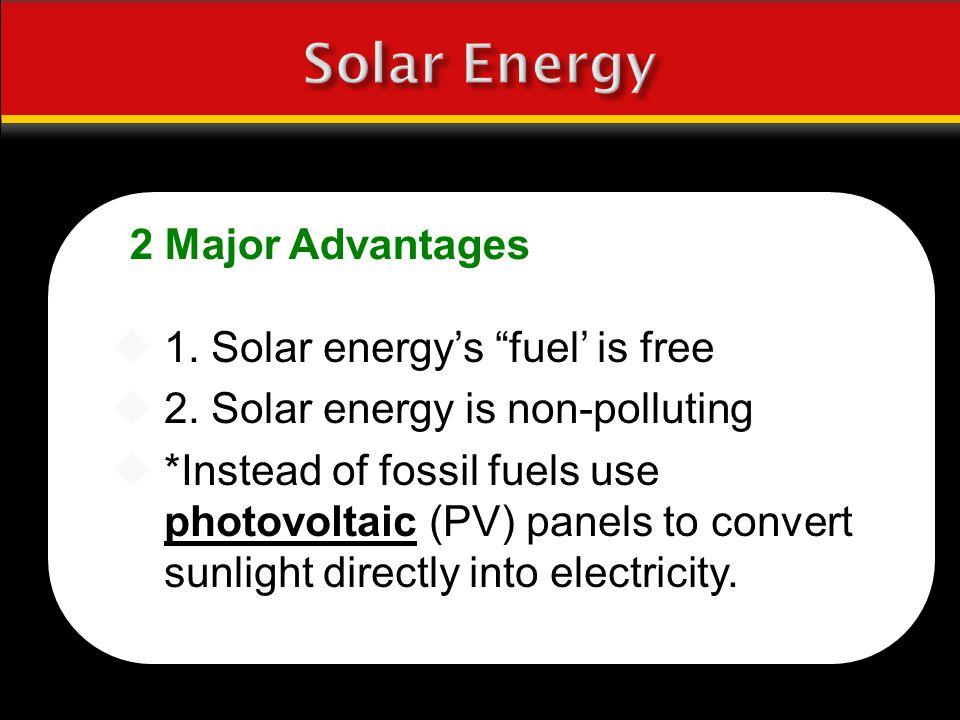 Solar Energy 2 Major Advantages 1. Solar energy's fuel' is free