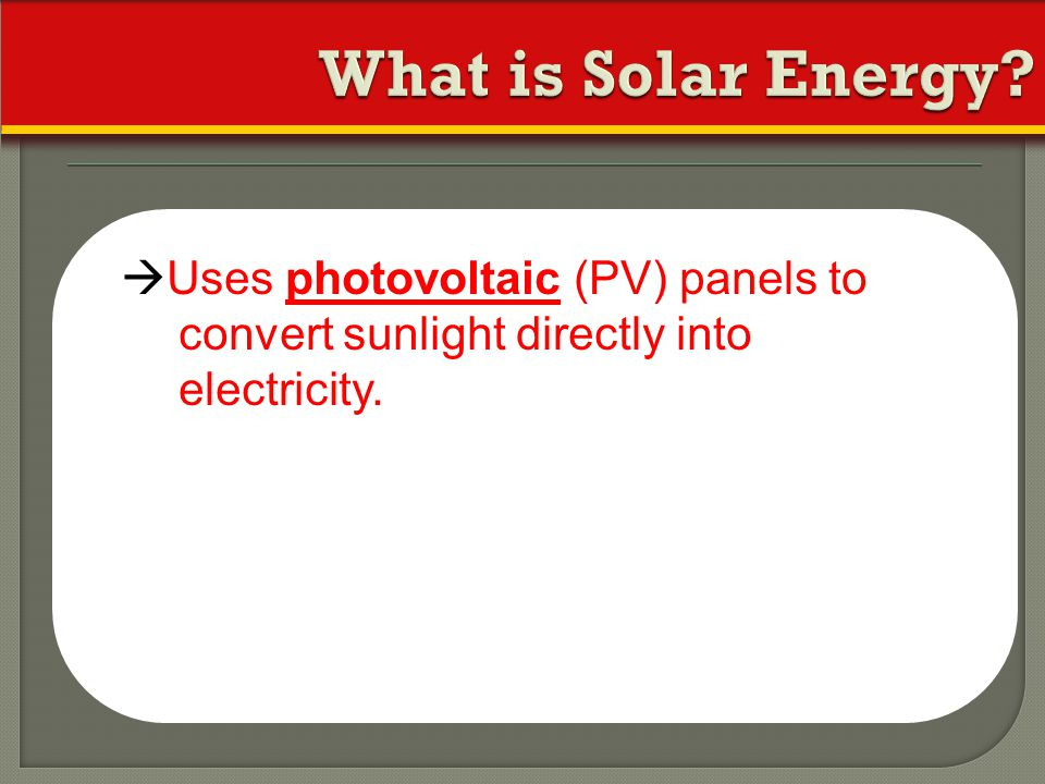 What is Solar Energy Uses photovoltaic (PV) panels to convert sunlight directly into electricity.