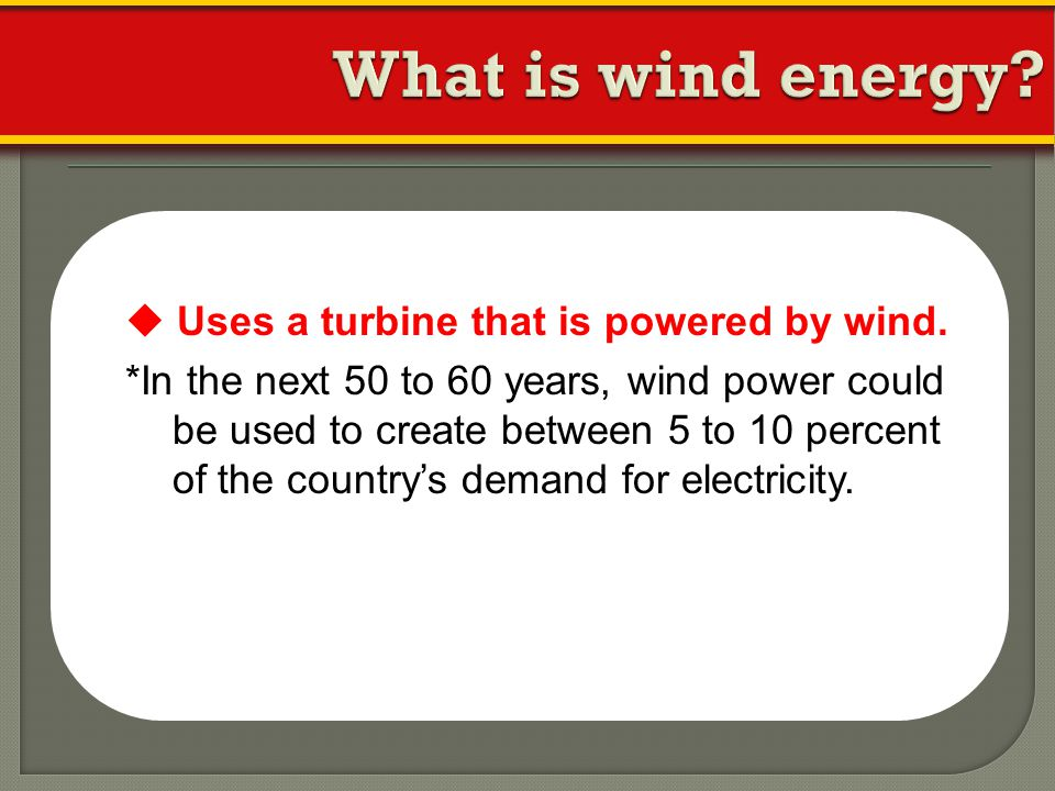 What is wind energy  Uses a turbine that is powered by wind.