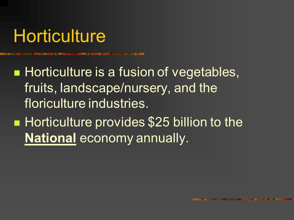 Horticulture Horticulture is a fusion of vegetables, fruits, landscape/nursery, and the floriculture industries.