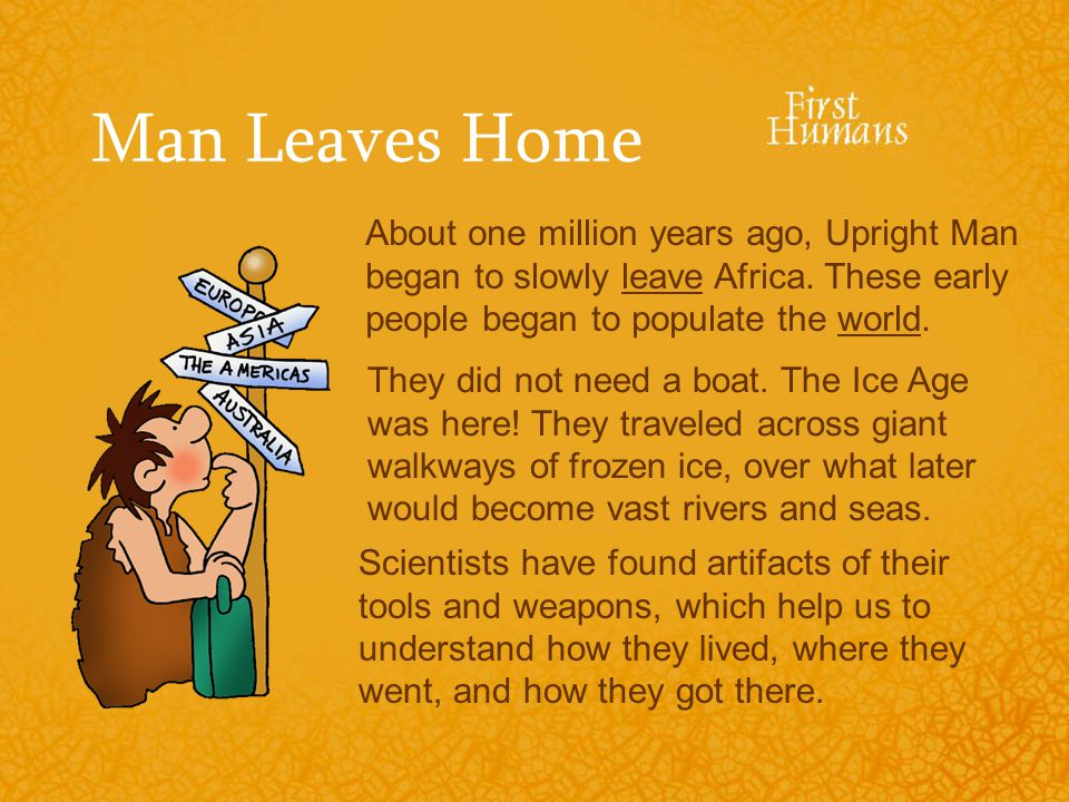 Man Leaves Home About one million years ago, Upright Man began to slowly leave Africa. These early people began to populate the world.