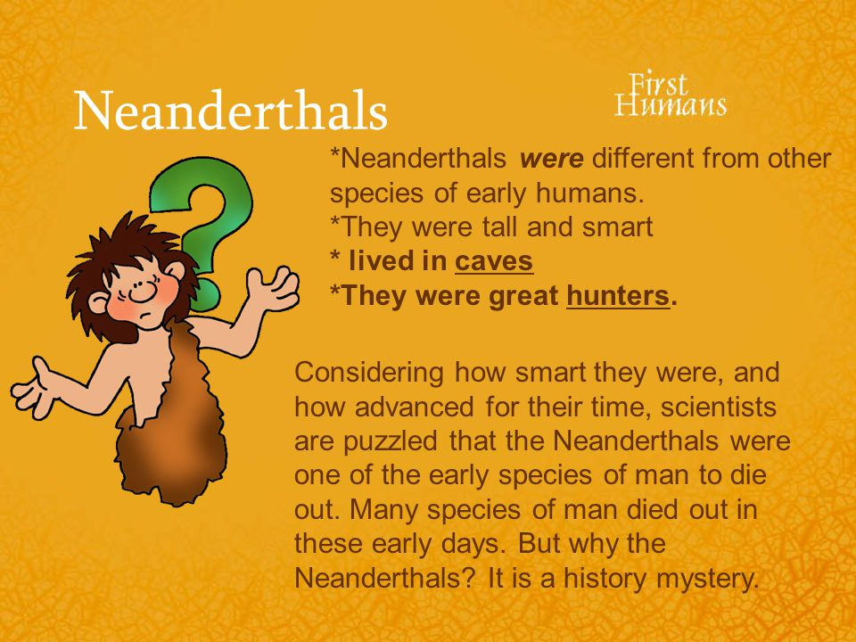 Neanderthals *Neanderthals were different from other species of early humans. *They were tall and smart.