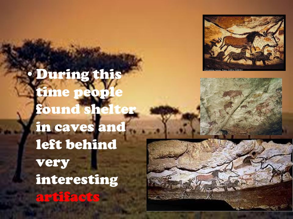 During this time people found shelter in caves and left behind very interesting artifacts