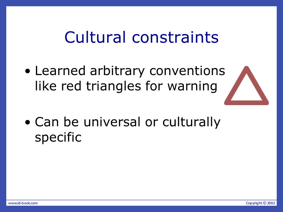 Cultural constraints Learned arbitrary conventions like red triangles for warning.