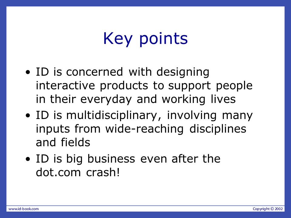 Key points ID is concerned with designing interactive products to support people in their everyday and working lives.