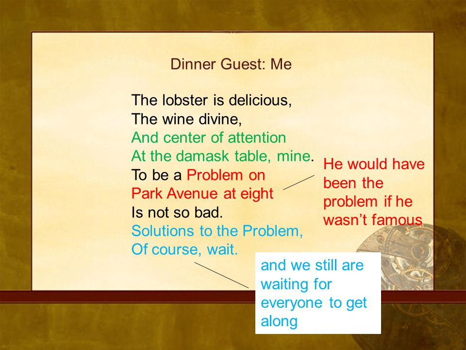 Dinner Guest: Me The lobster is delicious, The wine divine, And center of attention. At the damask table, mine.