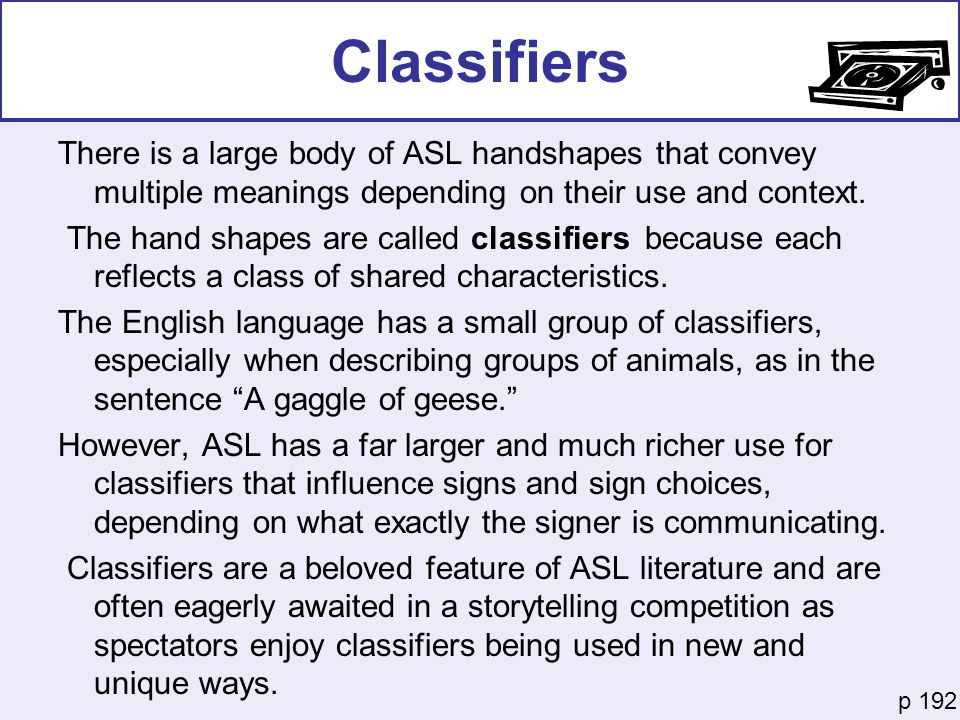 Classifiers There is a large body of ASL handshapes that convey multiple meanings depending on their use and context.