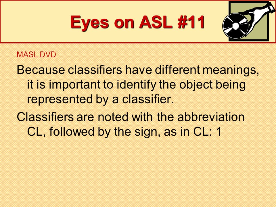 Eyes on ASL #11 MASL DVD. Because classifiers have different meanings, it is important to identify the object being represented by a classifier.