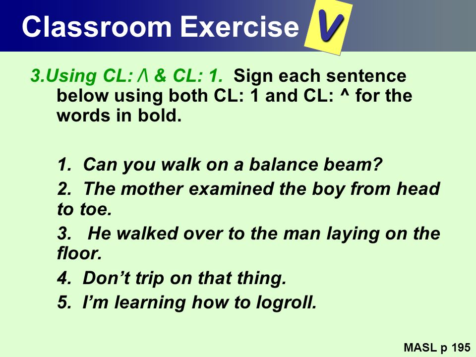 Classroom Exercise V. 3.Using CL: /\ & CL: 1. Sign each sentence below using both CL: 1 and CL: ^ for the words in bold.